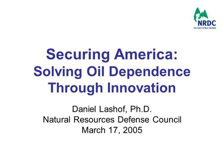 Securing America: Solving Oil Dependence Through Innovation Daniel Lashof, Ph.D. Natural Resources Defense Council March 17, 2005.
