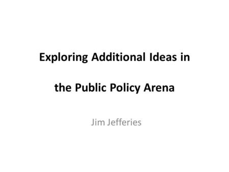 Exploring Additional Ideas in the Public Policy Arena Jim Jefferies.