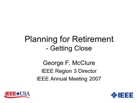 Planning for Retirement - Getting Close George F. McClure IEEE Region 3 Director IEEE Annual Meeting 2007.