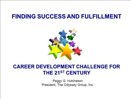 © 2004 The Odyssey Group, Inc. 1 FINDING SUCCESS AND FULFILLMENT CAREER DEVELOPMENT CHALLENGE FOR THE 21 ST CENTURY Peggy G. Hutcheson President, The Odyssey.