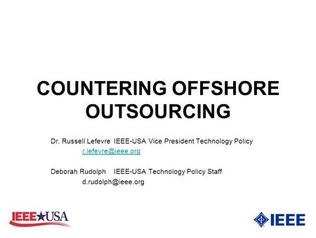 COUNTERING OFFSHORE OUTSOURCING Dr. Russell LefevreIEEE-USA Vice President Technology Policy Deborah Rudolph IEEE-USA Technology Policy.