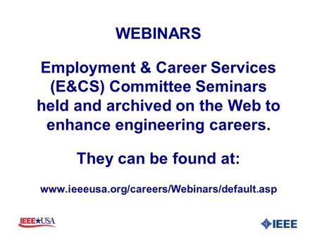 WEBINARS Employment & Career Services (E&CS) Committee Seminars held and archived on the Web to enhance engineering careers. They can be found at: www.ieeeusa.org/careers/Webinars/default.asp.