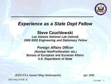 Cz LANL: 1 IEEE mtng 4/10/08 d2 Experience as a State Dept Fellow Steve Czuchlewski Los Alamos National Lab (retired) 2006 IEEE Engineering and Diplomacy.