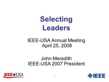 1 Selecting Leaders IEEE-USA Annual Meeting April 25, 2008 John Meredith IEEE-USA 2007 President.