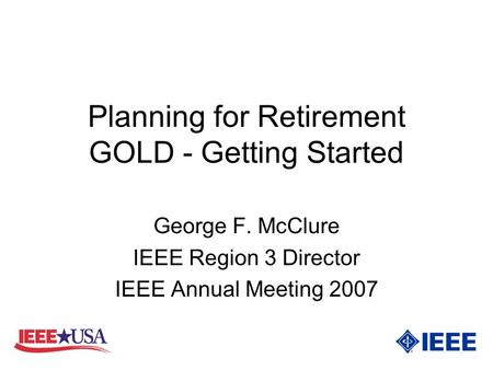 Planning for Retirement GOLD - Getting Started George F. McClure IEEE Region 3 Director IEEE Annual Meeting 2007.