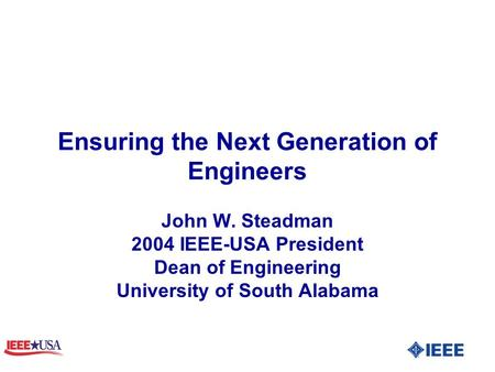 Ensuring the Next Generation of Engineers John W. Steadman 2004 IEEE-USA President Dean of Engineering University of South Alabama.