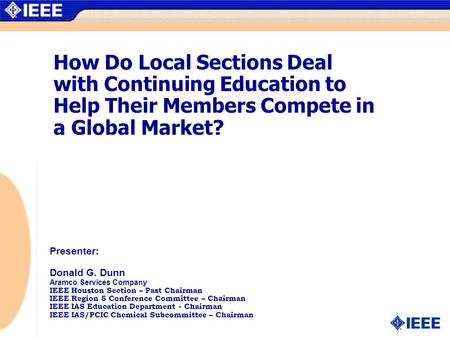 How Do Local Sections Deal with Continuing Education to Help Their Members Compete in a Global Market? Presenter: Donald G. Dunn Aramco Services Company.
