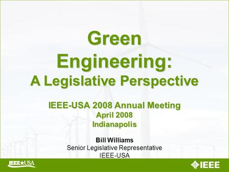Green Engineering: A Legislative Perspective IEEE-USA 2008 Annual Meeting April 2008 Indianapolis Bill Williams Senior Legislative Representative IEEE-USA.