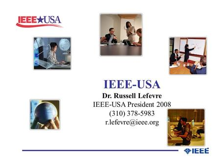 _________________ IEEE-USA Dr. Russell Lefevre IEEE-USA President 2008 (310) 378-5983