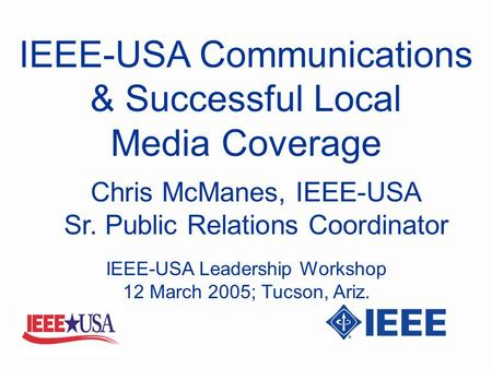 IEEE-USA Communications & Successful Local Media Coverage Chris McManes, IEEE-USA Sr. Public Relations Coordinator IEEE-USA Leadership Workshop 12 March.