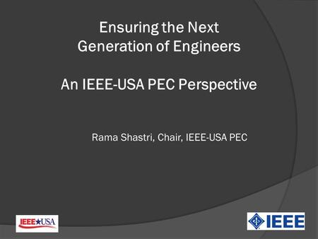 Rama Shastri, Chair, IEEE-USA PEC Ensuring the Next Generation of Engineers An IEEE-USA PEC Perspective.