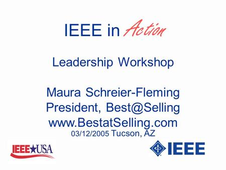 IEEE in Action Maura Schreier-Fleming President,  Leadership Workshop 03/12/2005 Tucson, AZ.