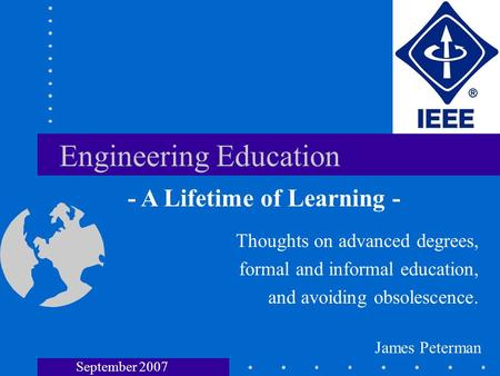 Engineering Education Thoughts on advanced degrees, formal and informal education, and avoiding obsolescence. - A Lifetime of Learning - James Peterman.