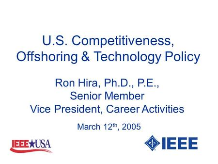 U.S. Competitiveness, Offshoring & Technology Policy Ron Hira, Ph.D., P.E., Senior Member Vice President, Career Activities March 12 th, 2005.