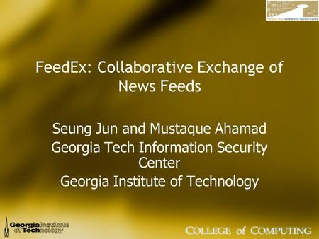 FeedEx: Collaborative Exchange of News Feeds Seung Jun and Mustaque Ahamad Georgia Tech Information Security Center Georgia Institute of Technology.