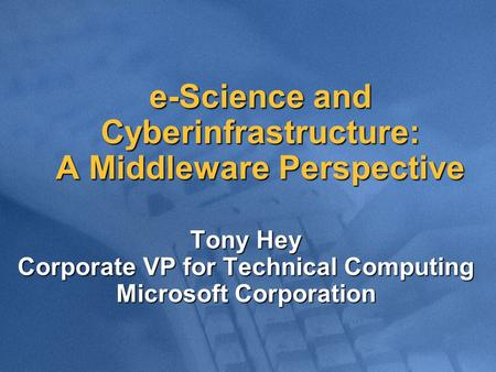 E-Science and Cyberinfrastructure: A Middleware Perspective Tony Hey Corporate VP for Technical Computing Microsoft Corporation.