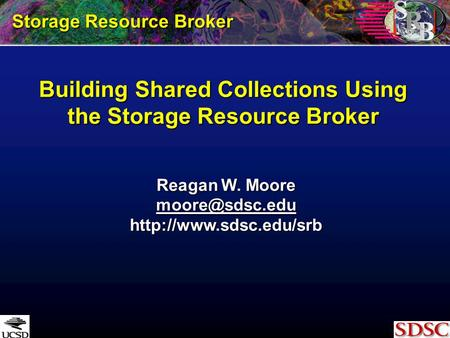 Building Shared Collections Using the Storage Resource Broker Storage Resource Broker Reagan W. Moore