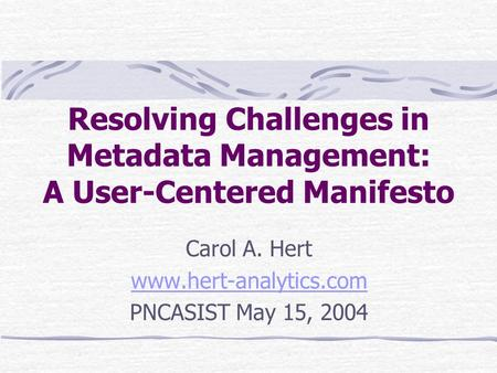 Resolving Challenges in Metadata Management: A User-Centered Manifesto Carol A. Hert www.hert-analytics.com PNCASIST May 15, 2004.