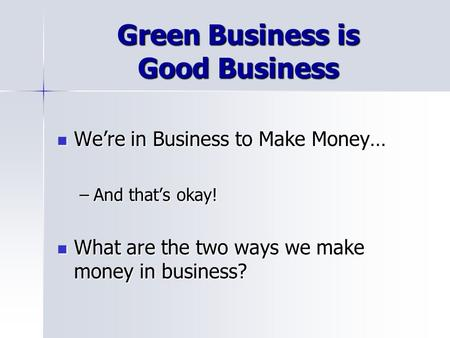 Green Business is Good Business Were in Business to Make Money… Were in Business to Make Money… –And thats okay! What are the two ways we make money in.