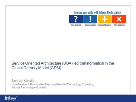 Service Oriented Architecture (SOA) led transformation in the Global Delivery Model (GDM) Sohrab Kakalia Vice President, Principal Architect and Head of.