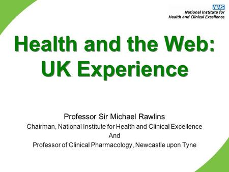 Health and the Web: UK Experience Professor Sir Michael Rawlins Chairman, National Institute for Health and Clinical Excellence And Professor of Clinical.