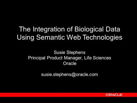 The Integration of Biological Data Using Semantic Web Technologies Susie Stephens Principal Product Manager, Life Sciences Oracle