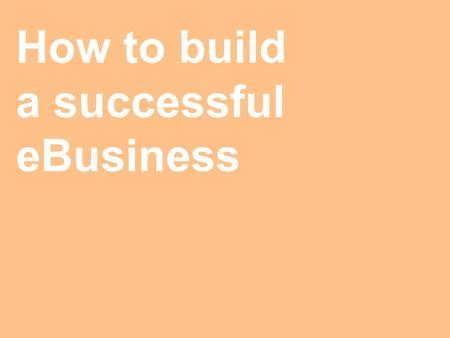 How to build a successful eBusiness. The Internet changes nothing… A successful eBusiness is a successful business.