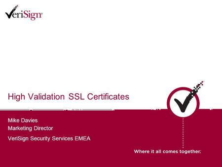 High Validation SSL Certificates Mike Davies Marketing Director VeriSign Security Services EMEA.