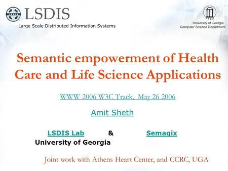 Semantic empowerment of Health Care and Life Science Applications WWW 2006 W3C Track, May 26 2006 WWW 2006 W3C Track, May 26 2006 Amit Sheth LSDIS LabLSDIS.