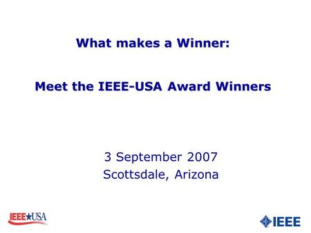 3 September 2007 Scottsdale, Arizona What makes a Winner: Meet the IEEE-USA Award Winners What makes a Winner: Meet the IEEE-USA Award Winners.