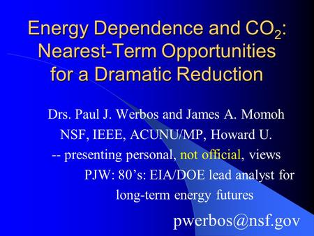 Energy Dependence and CO 2 : Nearest-Term Opportunities for a Dramatic Reduction Drs. Paul J. Werbos and James A. Momoh NSF, IEEE, ACUNU/MP, Howard U.