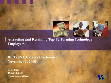 1 Attracting and Retaining Top-Performing Technology Employees IEEE-USA Careers Conference November 3, 2000 Rick Beal 415-733-4310 www.watsonwyatt.com.