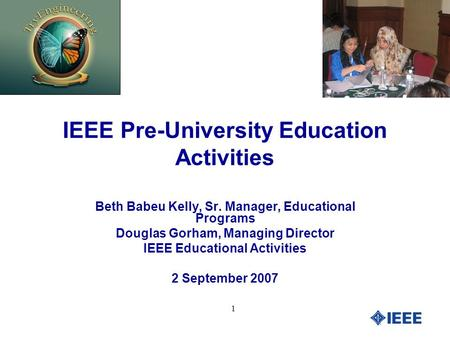 1 IEEE Pre-University Education Activities Beth Babeu Kelly, Sr. Manager, Educational Programs Douglas Gorham, Managing Director IEEE Educational Activities.