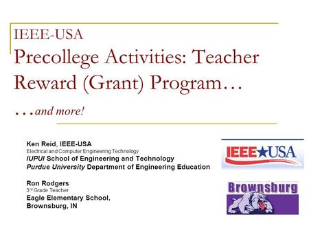 IEEE-USA Precollege Activities: Teacher Reward (Grant) Program… … and more! Ken Reid, IEEE-USA Electrical and Computer Engineering Technology IUPUI School.