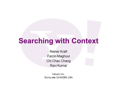Searching with Context Reiner Kraft Farzin Maghoul Chi Chao Chang Ravi Kumar Yahoo!, Inc., Sunnyvale, CA 94089, USA.