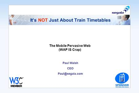 Its NOT Just About Train Timetables The Mobile Pervasive Web (WAP IS Crap) Paul Walsh CEO
