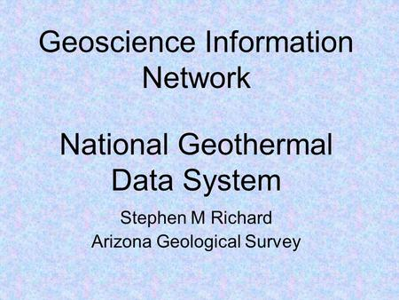 Geoscience Information Network Stephen M Richard Arizona Geological Survey National Geothermal Data System.