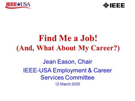 Find Me a Job! (And, What About My Career?) Jean Eason, Chair IEEE-USA Employment & Career Services Committee 12 March 2005.