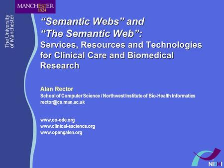 1 Semantic Webs and The Semantic Web: Services, Resources and Technologies for Clinical Care and Biomedical Research Alan Rector School of Computer Science.