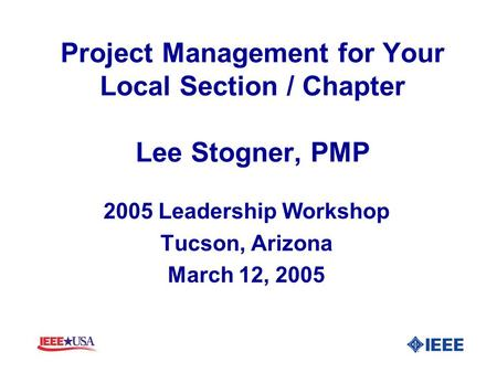 Project Management for Your Local Section / Chapter Lee Stogner, PMP 2005 Leadership Workshop Tucson, Arizona March 12, 2005.