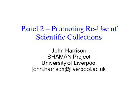Panel 2 – Promoting Re-Use of Scientific Collections John Harrison SHAMAN Project University of Liverpool
