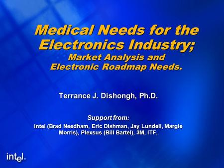 1 Medical Needs for the Electronics Industry; Market Analysis and Electronic Roadmap Needs. Terrance J. Dishongh, Ph.D. Support from: Intel (Brad Needham,