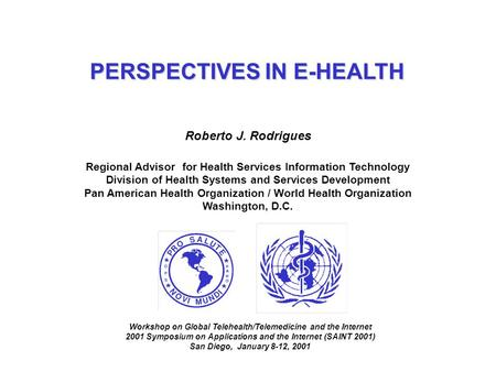 PERSPECTIVES IN E-HEALTH Roberto J. Rodrigues Regional Advisor for Health Services Information Technology Division of Health Systems and Services Development.