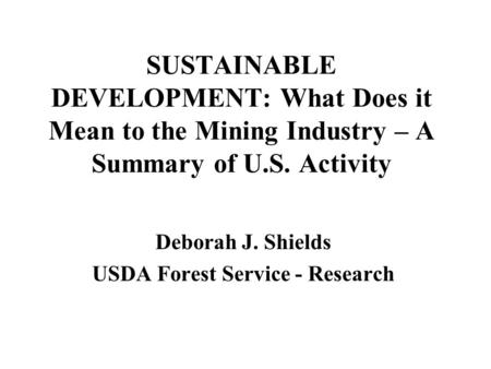 SUSTAINABLE DEVELOPMENT: What Does it Mean to the Mining Industry – A Summary of U.S. Activity Deborah J. Shields USDA Forest Service - Research.