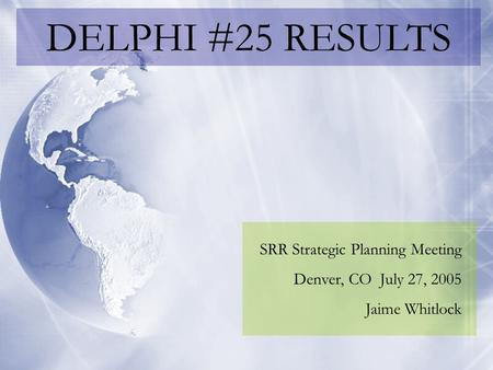 DELPHI #25 RESULTS SRR Strategic Planning Meeting Denver, CO July 27, 2005 Jaime Whitlock.
