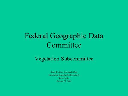 Federal Geographic Data Committee Vegetation Subcommittee Ralph Holiday Crawford, Chair Sustainable Rangelands Roundtable Boise, Idaho October 21, 2003.