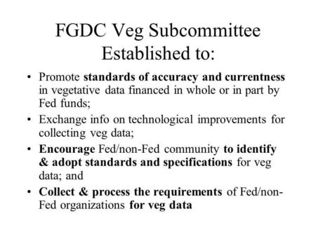 FGDC Veg Subcommittee Established to: Promote standards of accuracy and currentness in vegetative data financed in whole or in part by Fed funds; Exchange.