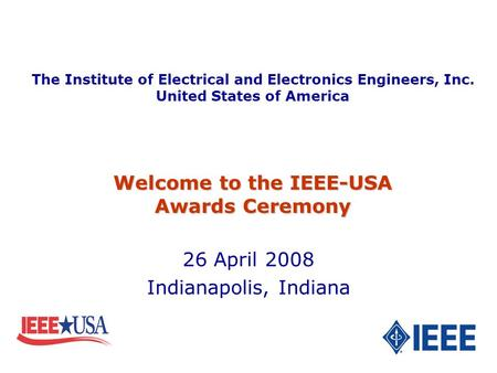 26 April 2008 Indianapolis, Indiana Welcome to the IEEE-USA Awards Ceremony The Institute of Electrical and Electronics Engineers, Inc. United States of.