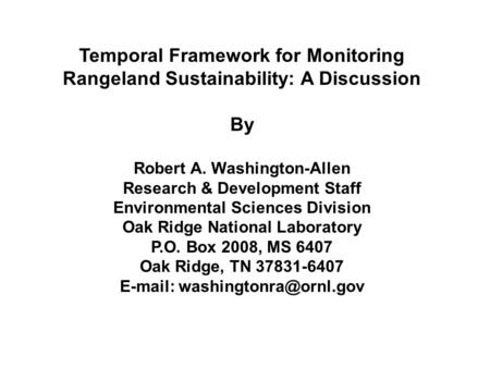 Temporal Framework for Monitoring Rangeland Sustainability: A Discussion By Robert A. Washington-Allen Research & Development Staff Environmental Sciences.