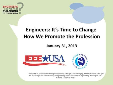 January 31, 2013 Committee on Public Understanding of Engineering Messages. 2008. Changing the Conversation: Messages for Improving Public Understanding.